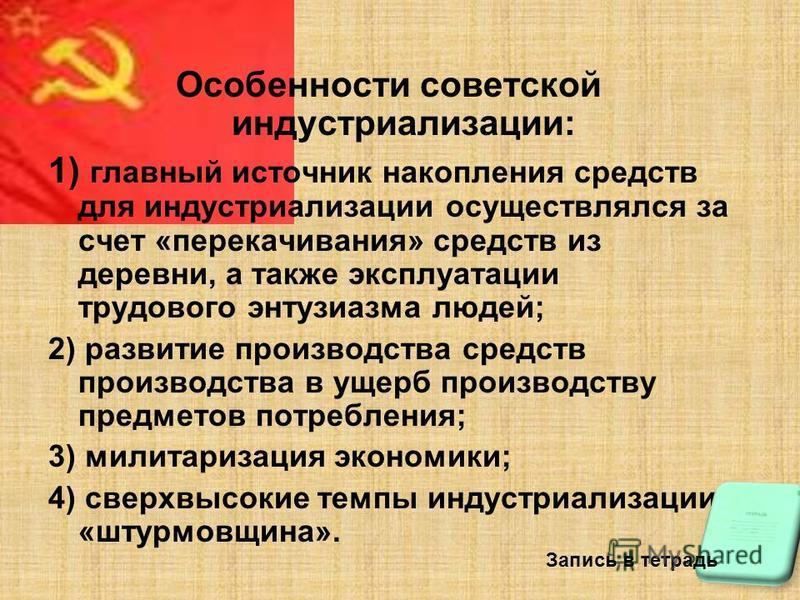 Особенности советской индустриализации: 1) главный источник накопления средств для индустриализации осуществлялся за счет «перекачивания» средств из деревни, а также эксплуатации трудового энтузиазма людей; 2) развитие производства средств производст