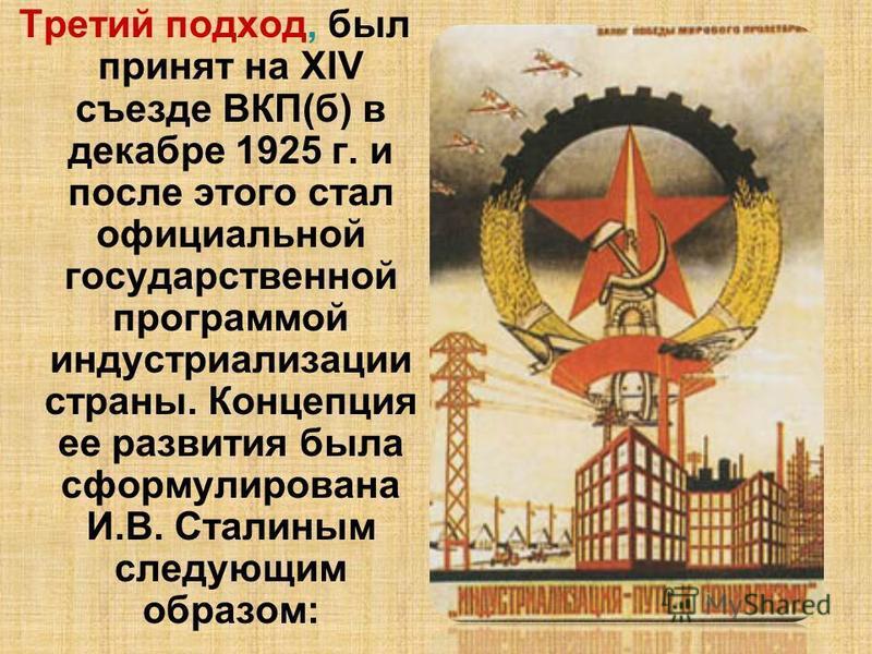 Третий подход, был принят на XIV съезде ВКП(б) в декабре 1925 г. и после этого стал официальной государственной программой индустриализации страны. Концепция ее развития была сформулирована И.В. Сталиным следующим образом: