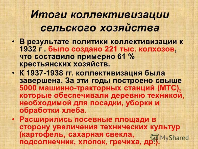 Итоги коллективизации сельского хозяйства В результате политики коллективизации к 1932 г. было создано 221 тыс. колхозов, что составило примерно 61 % крестьянских хозяйств. К 1937-1938 гг. коллективизация была завершена. За эти годы построено свыше 5