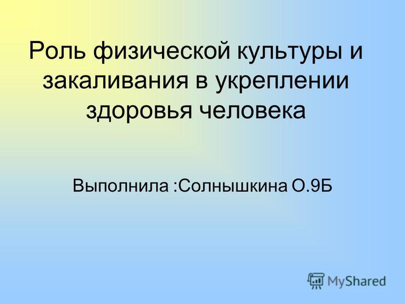 Роль физической культуры и закаливания в укреплении здоровья человека Выполнила :Солнышкина О.9Б