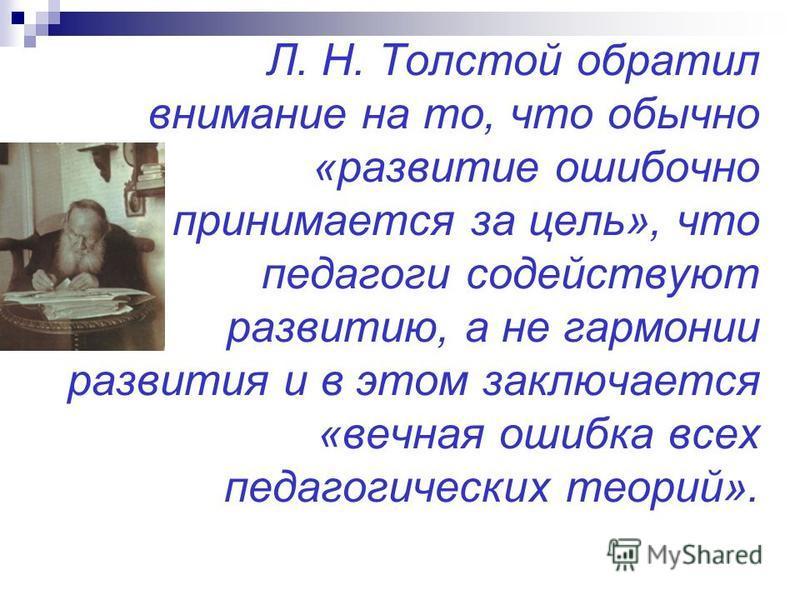 Л. Н. Толстой обратил внимание на то, что обычно «развитие ошибочно принимается за цель», что педагоги содействуют развитию, а не гармонии развития и в этом заключается «вечная ошибка всех педагогических теорий».