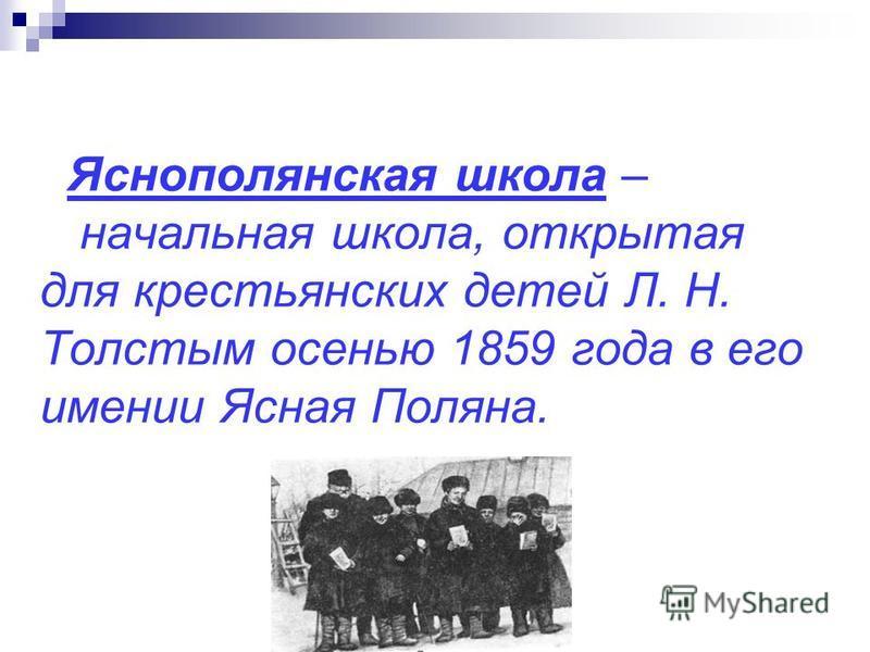 Яснополянская школа – начальная школа, открытая для крестьянских детей Л. Н. Толстым осенью 1859 года в его имении Ясная Поляна.
