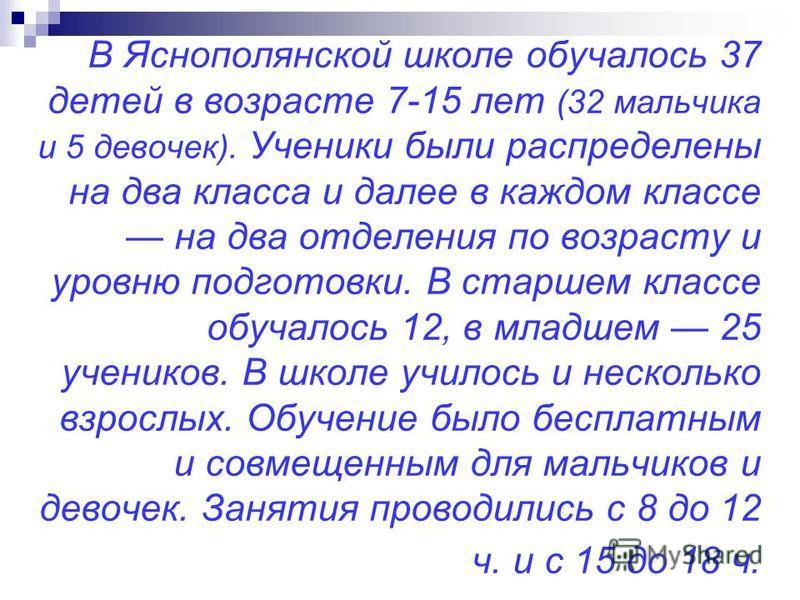 В Яснополянской школе обучалось 37 детей в возрасте 7-15 лет (32 мальчика и 5 девочек). Ученики были распределены на два класса и далее в каждом классе на два отделения по возрасту и уровню подготовки. В старшем классе обучалось 12, в младшем 25 учен
