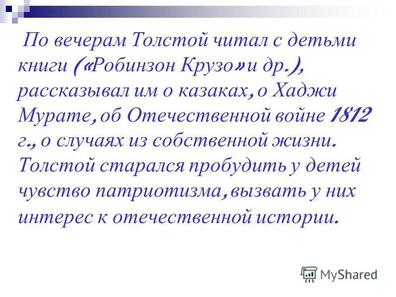 По вечерам Толстой читал с детьми книги (« Робинзон Крузо » и др.), рассказывал им о казаках, о Хаджи Мурате, об Отечественной войне 1812 г., о случаях из собственной жизни. Толстой старался пробудить у детей чувство патриотизма, вызвать у них интере