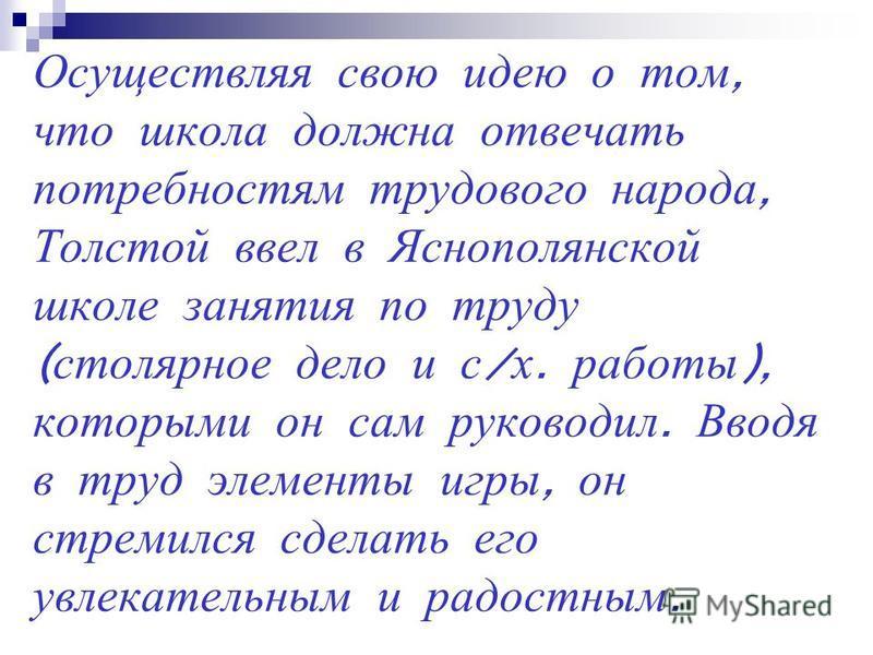 Осуществляя свою идею о том, что школа должна отвечать потребностям трудового народа, Толстой ввел в Яснополянской школе занятия по труду ( столярное дело и с / х. работы ), которыми он сам руководил. Вводя в труд элементы игры, он стремился сделать