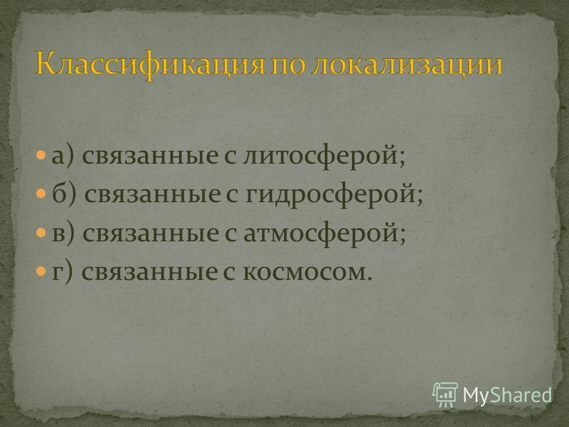 а) связанные с литосферой; б) связанные с гидросферой; в) связанные с атмосферой; г) связанные с космосом.
