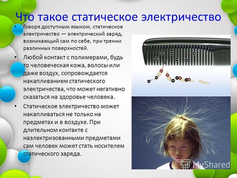 Что такое статическое электричество Говоря доступным языком, статическое электричество электрический заряд, возникающий сам по себе, при трении различных поверхностей. Любой контакт с полимерами, будь то человеческая кожа, волосы или даже воздух, соп