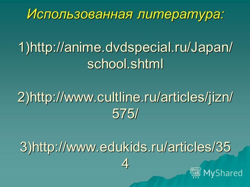 Использованная литература: 1)http://anime.dvdspecial.ru/Japan/ school.shtml 2)http://www.cultline.ru/articles/jizn/ 575/ 3)http://www.edukids.ru/articles/35 4