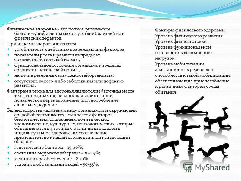 Физическое здоровье - это полное физическое благополучие, а не только отсутствие болезней или физических дефектов. Признаками здоровья являются: устойчивость к действию повреждающих факторов; показатели роста и развития в пределах среднестатистическо
