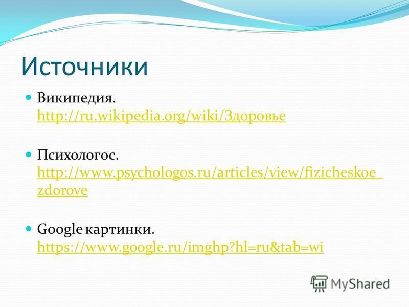 Источники Википедия. http://ru.wikipedia.org/wiki/Здоровье http://ru.wikipedia.org/wiki/Здоровье Психологос. http://www.psychologos.ru/articles/view/fizicheskoe_ zdorove http://www.psychologos.ru/articles/view/fizicheskoe_ zdorove Google картинки. ht