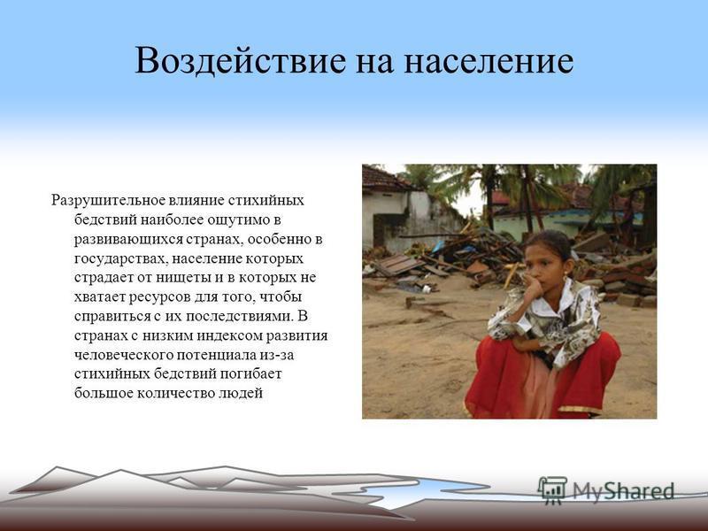 Воздействие на население Разрушительное влияние стихийных бедствий наиболее ощутимо в развивающихся странах, особенно в государствах, население которых страдает от нищеты и в которых не хватает ресурсов для того, чтобы справиться с их последствиями.