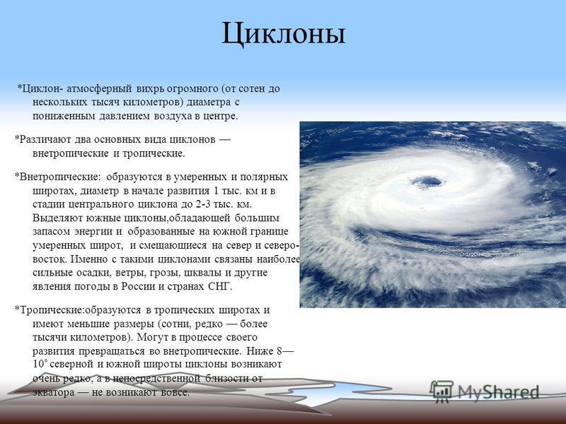 Циклоны *Циклон- атмосферный вихрь огромного (от сотен до нескольких тысяч километров) диаметра с пониженным давлением воздуха в центре. *Различают два основных вида циклонов внетропические и тропические. *Внетропические: образуются в умеренных и пол