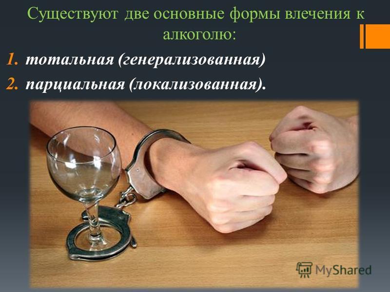 Существуют две основные формы влечения к алкоголю: 1. тотальная (генерализованная) 2. парциальная (локализованная).