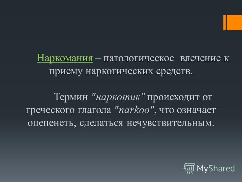 Наркомания – патологическое влечение к приему наркотических средств. Термин наркотик происходит от греческого глагола narkoo, что означает оцепенеть, сделаться нечувствительным.