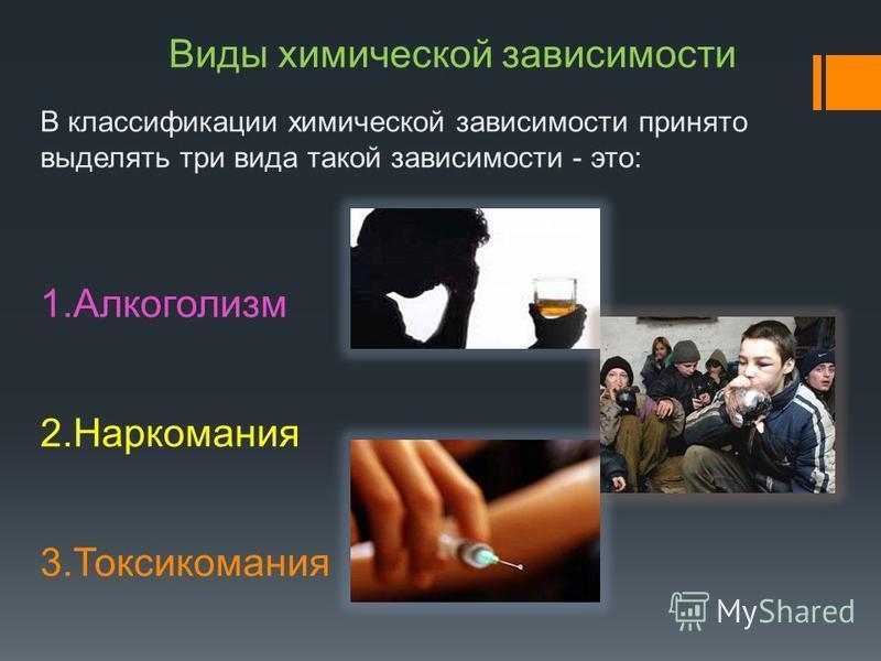 Виды химической зависимости В классификации химической зависимости принято выделять три вида такой зависимости - это: 1. Алкоголизм 2. Наркомания 3.Токсикомания