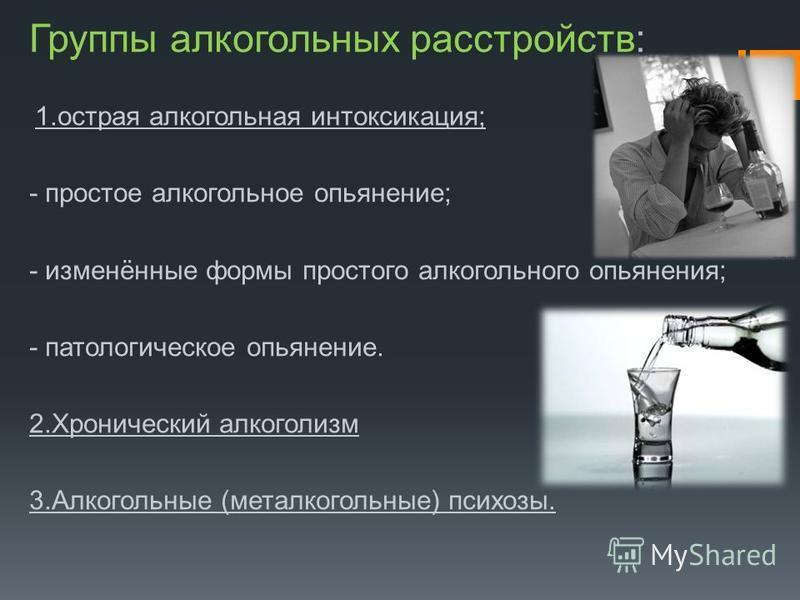 Группы алкогольных расстройств: 1. острая алкогольная интоксикация; - простое алкогольное опьянение; - изменённые формы простого алкогольного опьянения; - патологическое опьянение. 2. Хронический алкоголизм 3. Алкогольные (металкогольные) психозы.