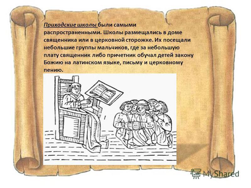 Приходские школы были самыми распространенными. Школы размещались в доме священника или в церковной сторожке. Их посещали небольшие группы мальчиков, где за небольшую плату священник либо причетник обучал детей закону Божию на латинском языке, письму