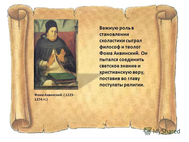 Фома Аквинский. ( 1225- 1274 гг.) Важную роль в становлении схоластики сыграл философ и теолог Фома Аквинский. Он пытался соединить светское знание и христианскую веру, поставив во главу постулаты религии.