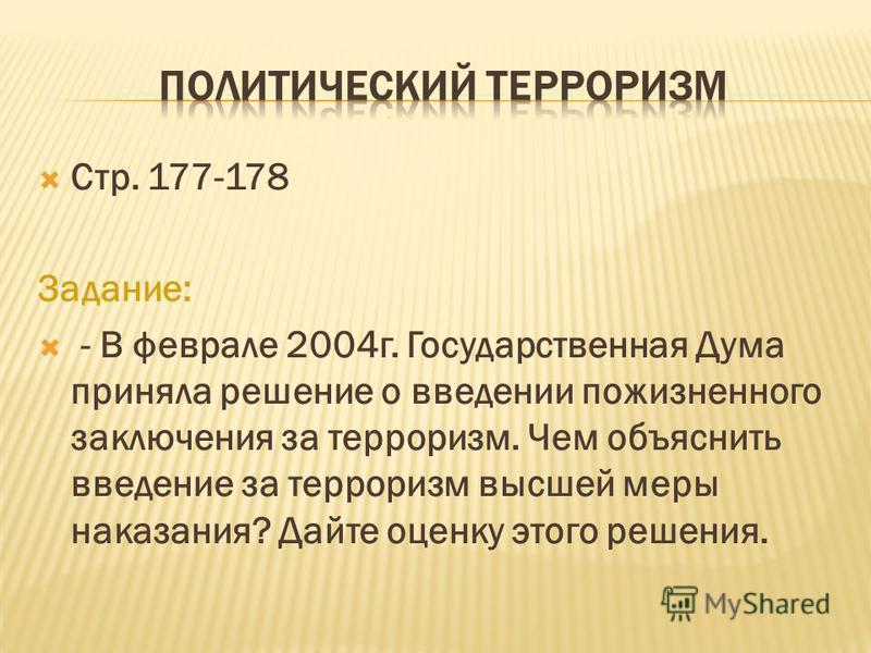 Стр. 177-178 Задание: - В феврале 2004 г. Государственная Дума приняла решение о введении пожизненного заключения за терроризм. Чем объяснить введение за терроризм высшей меры наказания? Дайте оценку этого решения.