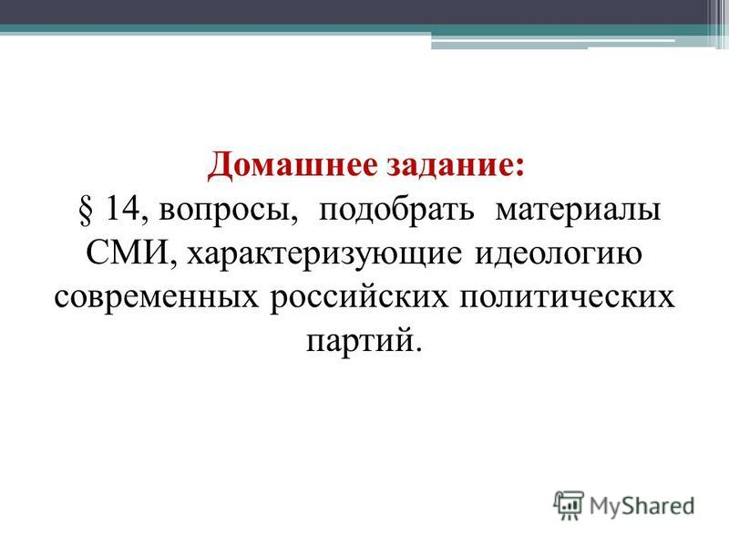 Домашнее задание: § 14, вопросы, подобрать материалы СМИ, характеризующие идеологию современных российских политических партий.