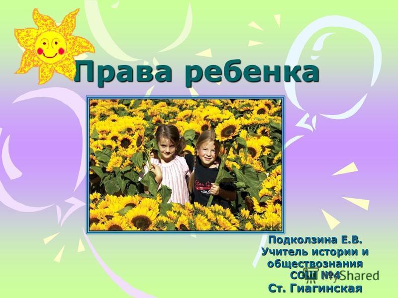 Права ребенка Подколзина Е.В. Учитель истории и обществознания СОШ 4 Ст. Гиагинская