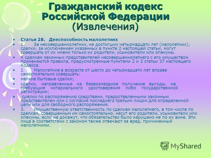 Гражданский кодекс Российской Федерации (Извлечения) Статья 28. Дееспособность малолетних 1. За несовершеннолетних, не достигших четырнадцати лет (малолетних), сделки, за исключением указанных в пункте 2 настоящей статьи, могут совершать от их имени