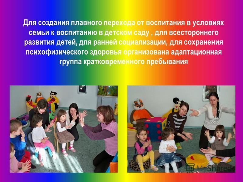 Для создания плавного перехода от воспитания в условиях семьи к воспитанию в детском саду, для всестороннего развития детей, для ранней социализации, для сохранения психофизического здоровья организована адаптационная группа кратковременного пребыван