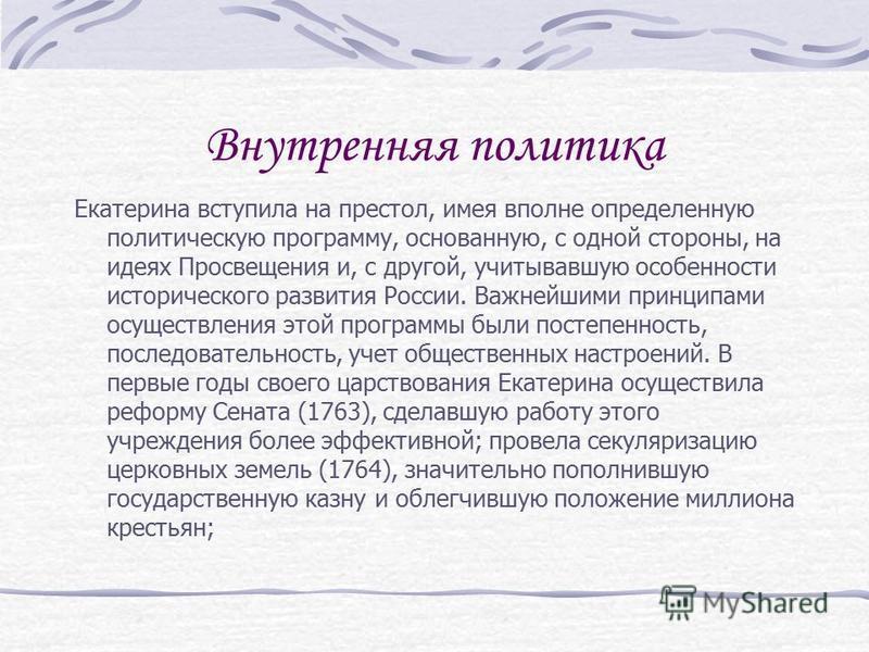 Внутренняя политика Екатерина вступила на престол, имея вполне определенную политическую программу, основанную, с одной стороны, на идеях Просвещения и, с другой, учитывавшую особенности исторического развития России. Важнейшими принципами осуществле