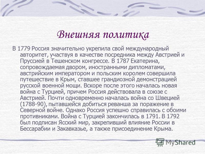 Внешняя политика В 1779 Россия значительно укрепила свой международный авторитет, участвуя в качестве посредника между Австрией и Пруссией в Тешенском конгрессе. В 1787 Екатерина, сопровождаемая двором, иностранными дипломатами, австрийским император