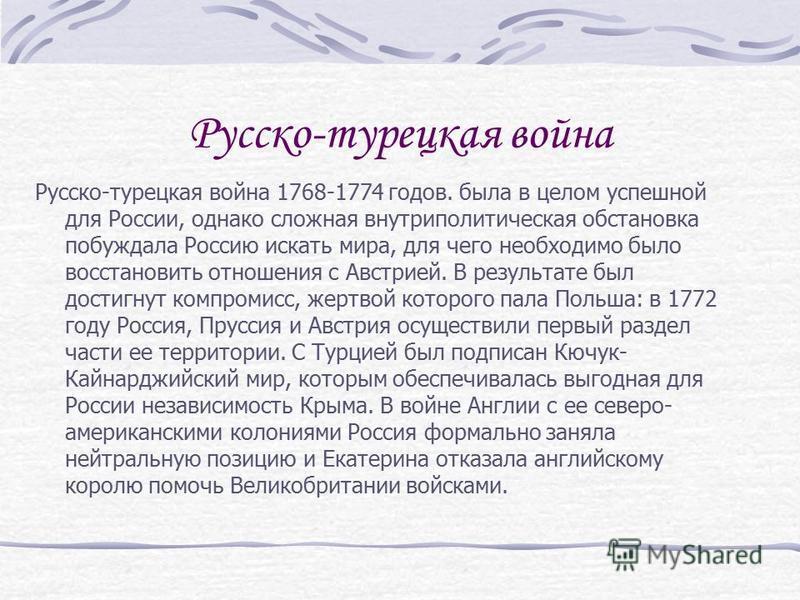 Русско-турецкая война Русско-турецкая война 1768-1774 годов. была в целом успешной для России, однако сложная внутриполитическая обстановка побуждала Россию искать мира, для чего необходимо было восстановить отношения с Австрией. В результате был дос