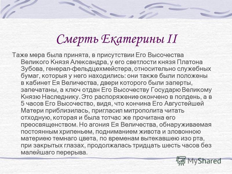 Смерть Екатерины II Таже мера была принята, в присутствии Его Высочества Великого Князя Александра, у его светлости князя Платона Зубова, генерал–фельдцехмейстера, относительно служебных бумаг, которыя у него находились: они также были положены в каб