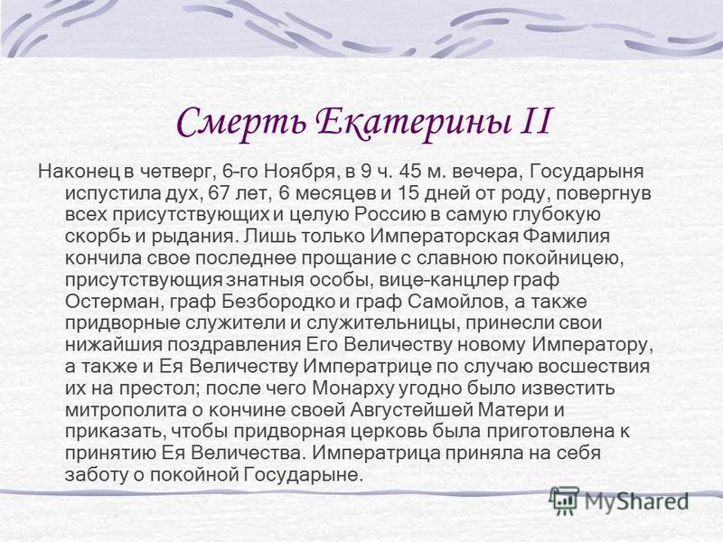Смерть Екатерины II Наконец в четверг, 6–го Ноября, в 9 ч. 45 м. вечера, Государыня испустила дух, 67 лет, 6 месяцев и 15 дней от роду, повергнув всех присутствующих и целую Россию в самую глубокую скорбь и рыдания. Лишь только Императорская Фамилия