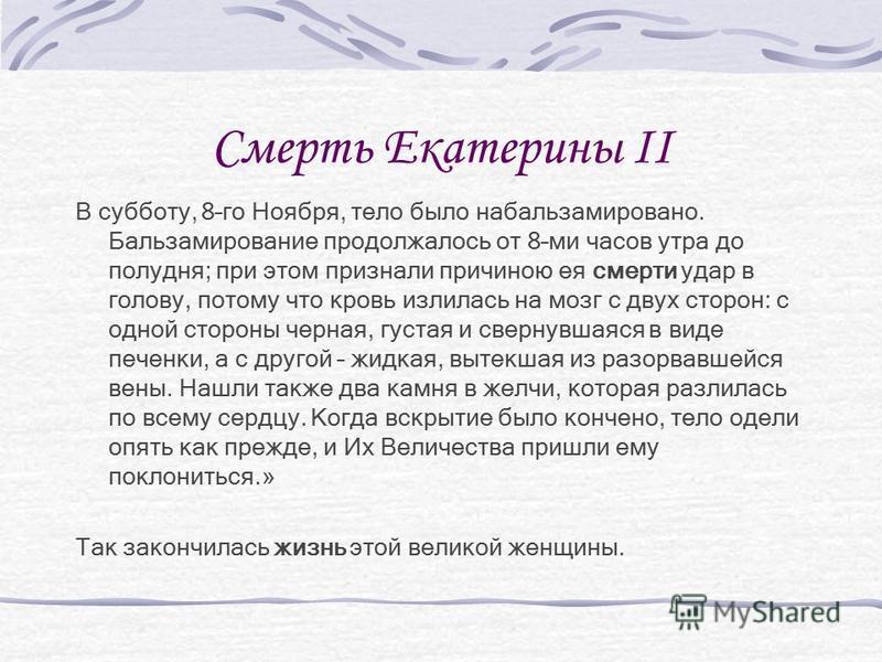 Смерть Екатерины II В субботу, 8–го Ноября, тело было набальзамировано. Бальзамирование продолжалось от 8–ми часов утра до полудня; при этом признали причиною ея смерти удар в голову, потому что кровь излилась на мозг с двух сторон: с одной стороны ч