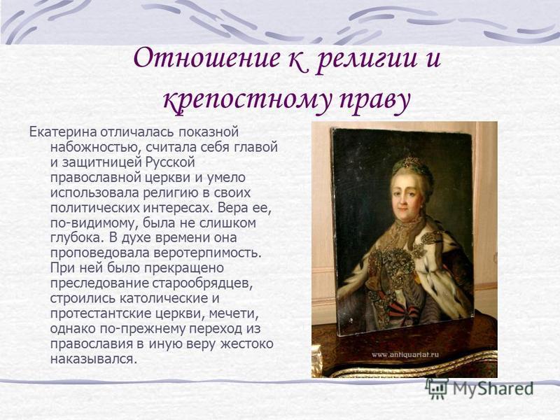 Отношение к религии и крепостному праву Екатерина отличалась показной набожностью, считала себя главой и защитницей Русской православной церкви и умело использовала религию в своих политических интересах. Вера ее, по-видимому, была не слишком глубока