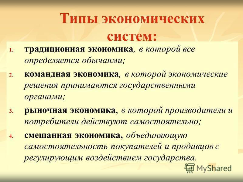 Типы экономических систем: 1. 1. традиционная экономика, в которой все определяется обычаями; 2. 2. командная экономика, в которой экономические решения принимаются государственными органами; 3. 3. рыночная экономика, в которой производители и потреб