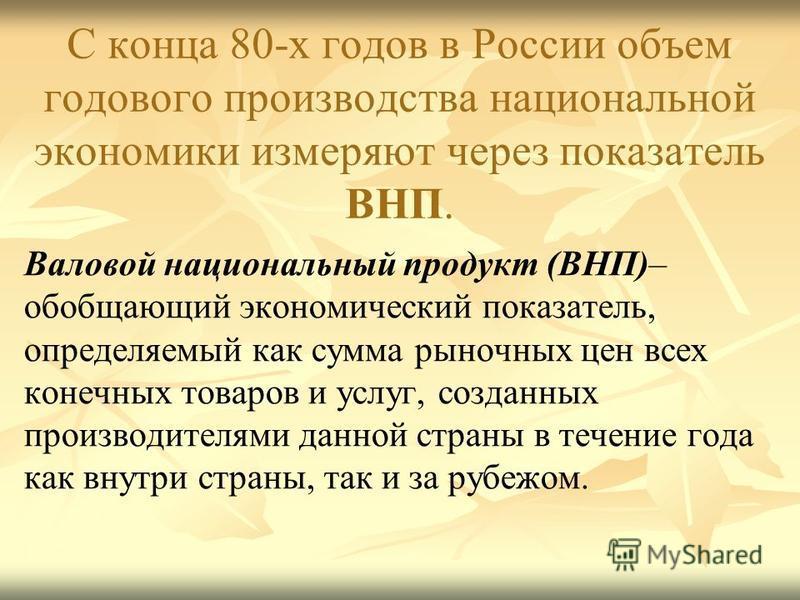 С конца 80-х годов в России объем годового производства национальной экономики измеряют через показатель ВНП. Валовой национальный продукт (ВНП)– обобщающий экономический показатель, определяемый как сумма рыночных цен всех конечных товаров и услуг,