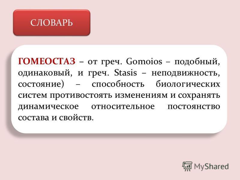 СЛОВАРЬ ГОМЕОСТАЗ – от греч. Gomoios – подобный, одинаковый, и греч. Stasis – неподвижность, состояние) – способность биологических систем противостоять изменениям и сохранять динамическое относительное постоянство состава и свойств.