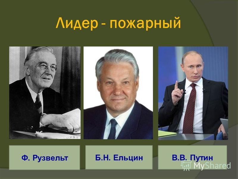 Лидер - пожарный Ф. Рузвельт Б.Н. ЕльцинВ.В. Путин