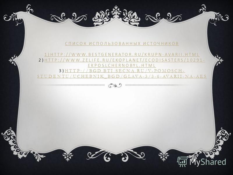 СПИСОК ИСПОЛЬЗОВАННЫХ ИСТОЧНИКОВ 1)HTTP://WWW.BESTGENERATOR.RU/KRUPN-AVARII.HTML СПИСОК ИСПОЛЬЗОВАННЫХ ИСТОЧНИКОВ 1)HTTP://WWW.BESTGENERATOR.RU/KRUPN-AVARII.HTML 2)HTTP://WWW.ZELIFE.RU/EKOPLANET/ECODISASTERS/10291- EKPOSLCHERNOBYL.HTML 3) HTTP://BGD.