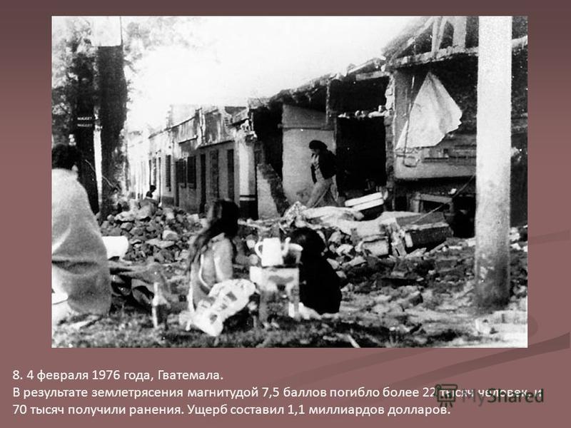 8. 4 февраля 1976 года, Гватемала. В результате землетрясения магнитудой 7,5 баллов погибло более 22 тысяч человек, и 70 тысяч получили ранения. Ущерб составил 1,1 миллиардов долларов.