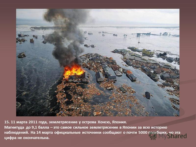 15. 11 марта 2011 года, землетрясение у острова Хонсю, Япония. Магнитуда до 9,1 балла – это самое сильное землетрясение в Японии за всю историю наблюдений. На 14 марта официальные источники сообщают о почти 5000 погибших, но эта цифра не окончательна