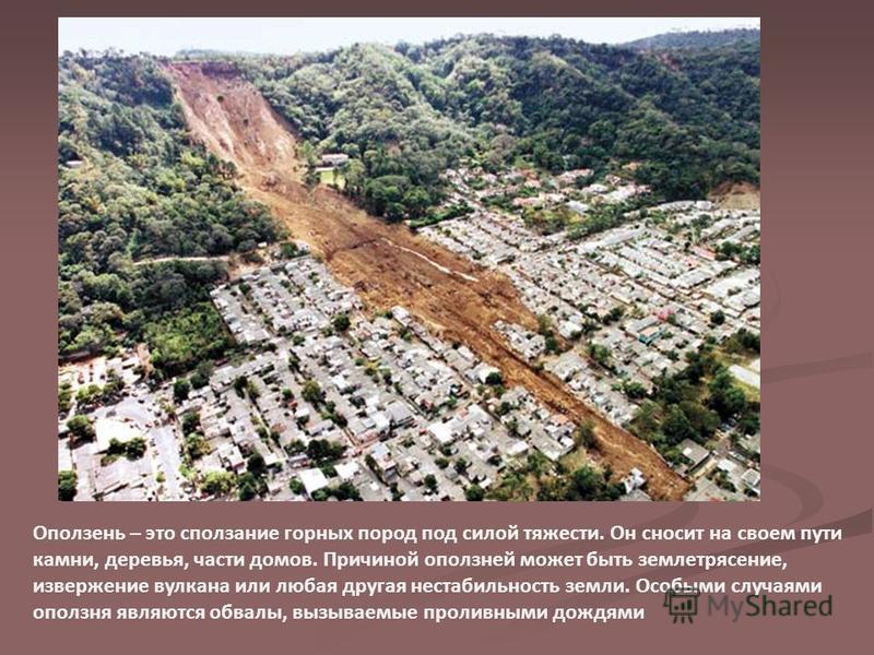Оползень – это сползание горных пород под силой тяжести. Он сносит на своем пути камни, деревья, части домов. Причиной оползней может быть землетрясение, извержение вулкана или любая другая нестабильность земли. Особыми случаями оползня являются обва