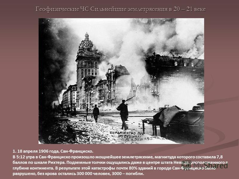 Геофизические ЧС Сильнейшие землетрясения в 20 – 21 веке 1. 18 апреля 1906 года, Сан-Франциско. В 5:12 утра в Сан-Франциско произошло мощнейшее землетрясение, магнитуда которого составила 7,8 баллов по шкале Рихтера. Подземные толчки ощущались даже в