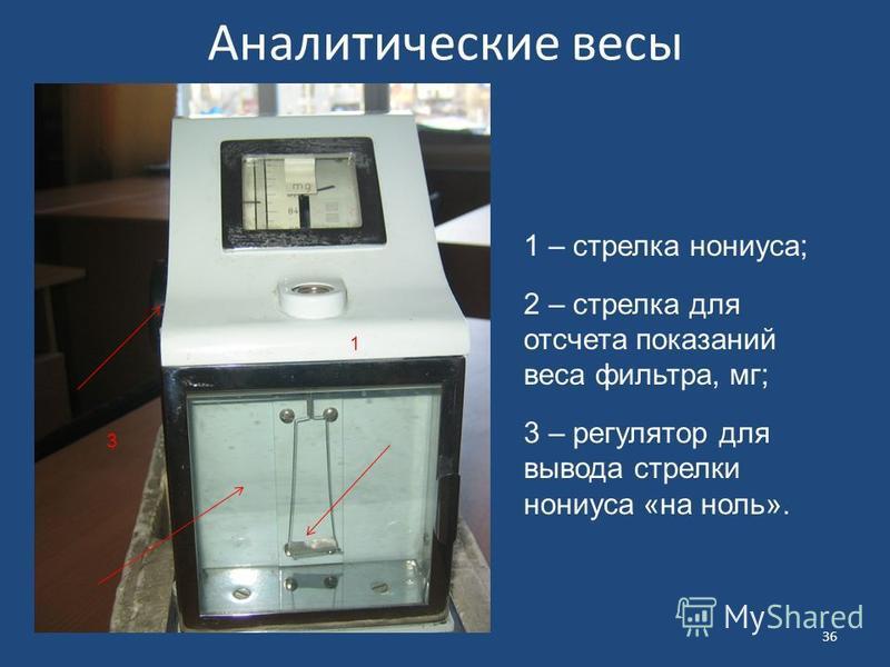Аналитические весы 1 – стрелка нониуса; 2 – стрелка для отсчета показаний веса фильтра, мг; 3 – регулятор для вывода стрелки нониуса «на ноль». 1 3 36