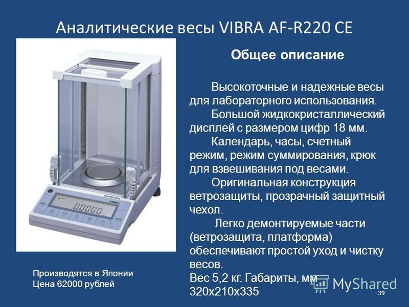 Аналитические весы VIBRA AF-R220 CE 39 Общее описание Высокоточные и надежные весы для лабораторного использования. Большой жидкокристаллический дисплей с размером цифр 18 мм. Календарь, часы, счетный режим, режим суммирования, крюк для взвешивания п