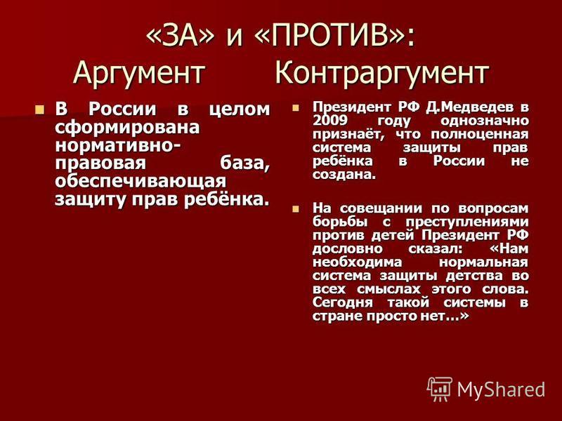 «ЗА» и «ПРОТИВ»: Аргумент Контраргумент В России в целом сформирована нормативно- правовая база, обеспечивающая защиту прав ребёнка. В России в целом сформирована нормативно- правовая база, обеспечивающая защиту прав ребёнка. Президент РФ Д.Медведев