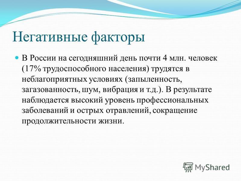 Негативные факторы В России на сегодняшний день почти 4 млн. человек (17% трудоспособного населения) трудятся в неблагоприятных условиях (запыленность, загазованность, шум, вибрация и т.д.). В результате наблюдается высокий уровень профессиональных з