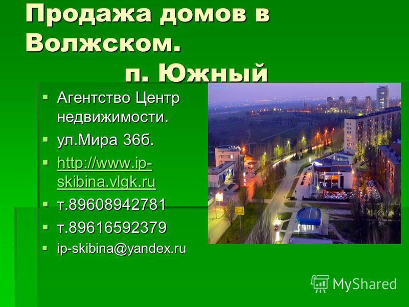 Продажа домов в Волжском. п. Южный Агентство Центр недвижимости. Агентство Центр недвижимости. ул.Мира 36 б. ул.Мира 36 б. http://www.ip- skibina.vlgk.ru http://www.ip- skibina.vlgk.ru http://www.ip- skibina.vlgk.ru http://www.ip- skibina.vlgk.ru т.8
