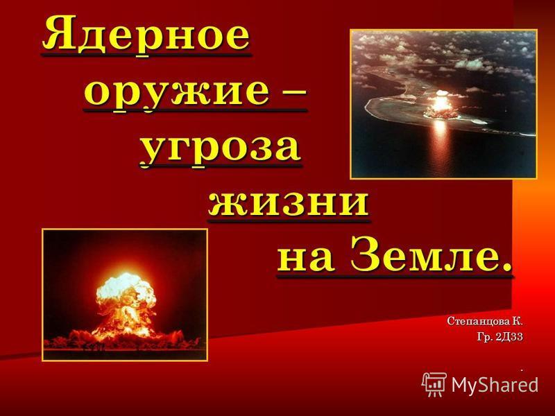 Ядерное оружие – угроза жизни на Земле. Ядерное оружие – угроза жизни на Земле. Степанцова К. Гр. 2Д33.