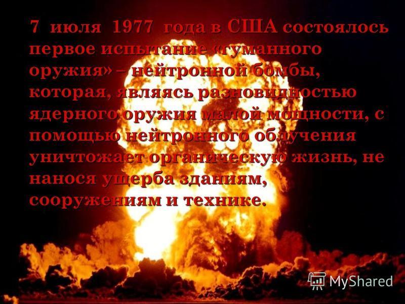 7 июля 1977 года в США состоялось первое испытание «гуманного оружия» – нейтронной бомбы, которая, являясь разновидностью ядерного оружия малой мощности, с помощью нейтронного облучения уничтожает органическую жизнь, не нанося ущерба зданиям, сооруже